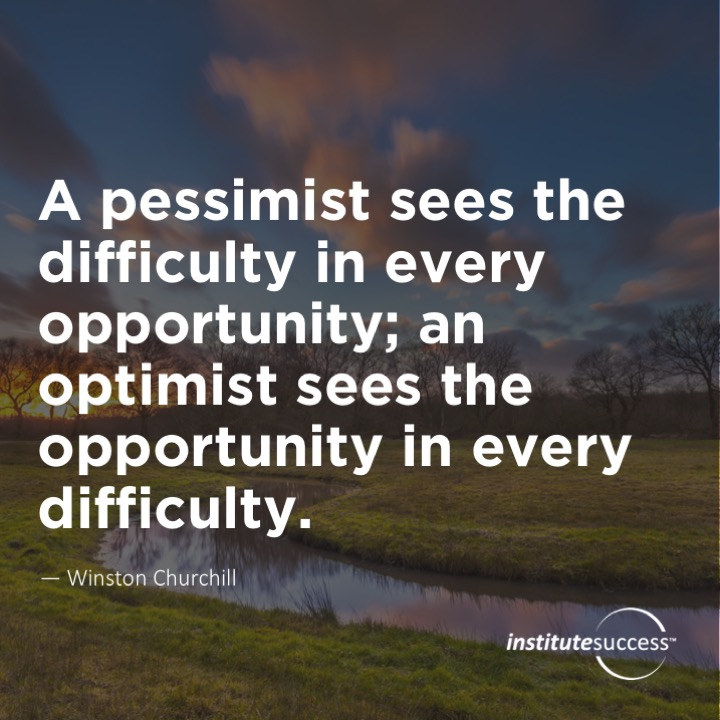 A pessimist sees the difficulty in every opportunity; an optimist sees the opportunity in every difficulty.Winston Churchill
