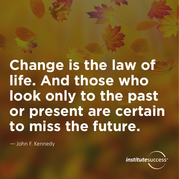 Change is the law of life. And those who look only to the past or present are certain to miss the future. John F. Kennedy