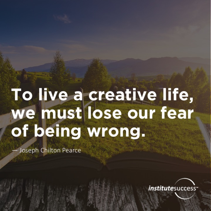 To live a creative life, we must lose our fear of being wrong.Joseph Chilton Pearce