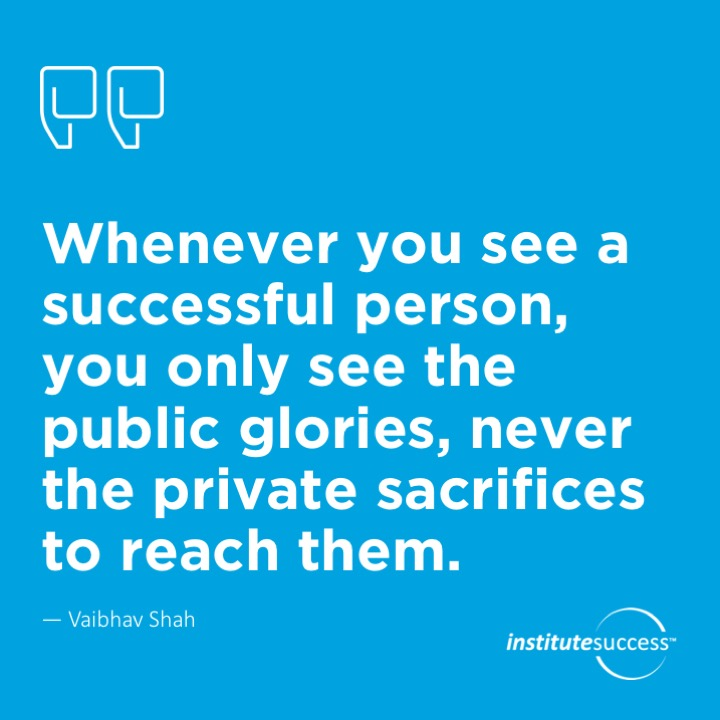 Whenever you see a successful person, you only see the public glories, never the private sacrifices to reach them.  Vaibhav Shah