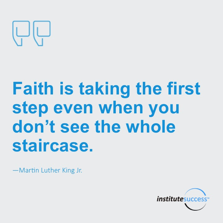 Faith is taking the first step even when you don't see the whole staircase.    Martin Luther King Jr.
