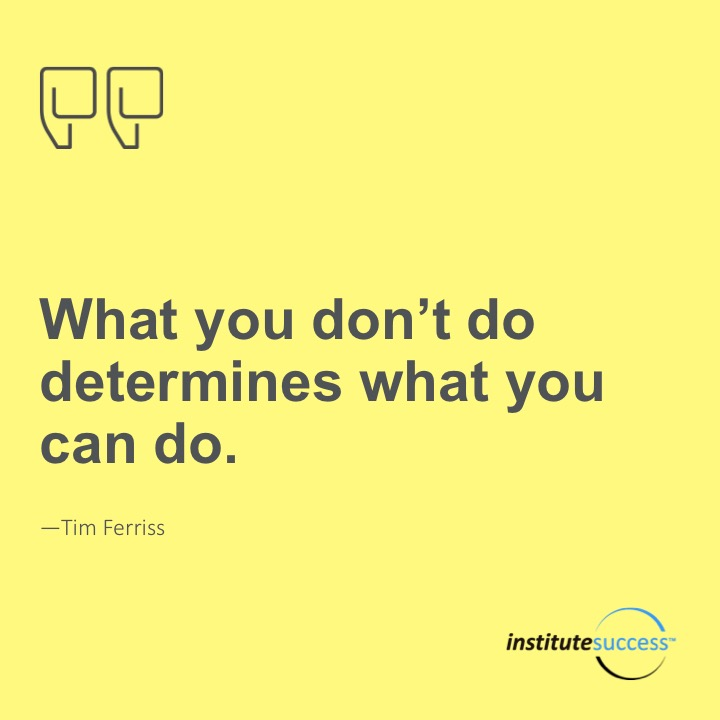 What you don't do determines what you can do.Tim Ferriss