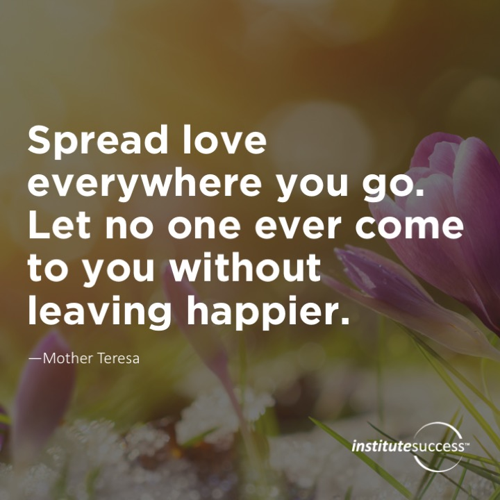 Spread love everywhere you go. Let no one ever come to you without leaving happier.Mother Teresa