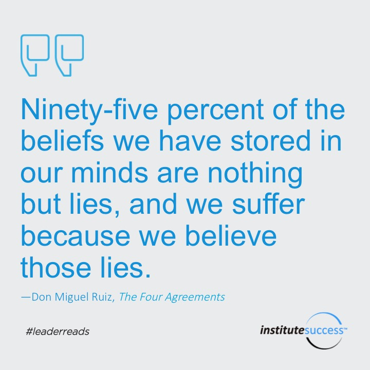 Ninety-five percent of the beliefs we have stored in our minds are nothing but lies, and we suffer because we believe those lies.Don Miguel Ruiz