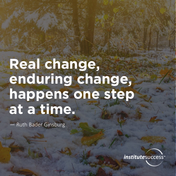 Real change, enduring change, happens one step at a time.Ruth Bader Ginsburg