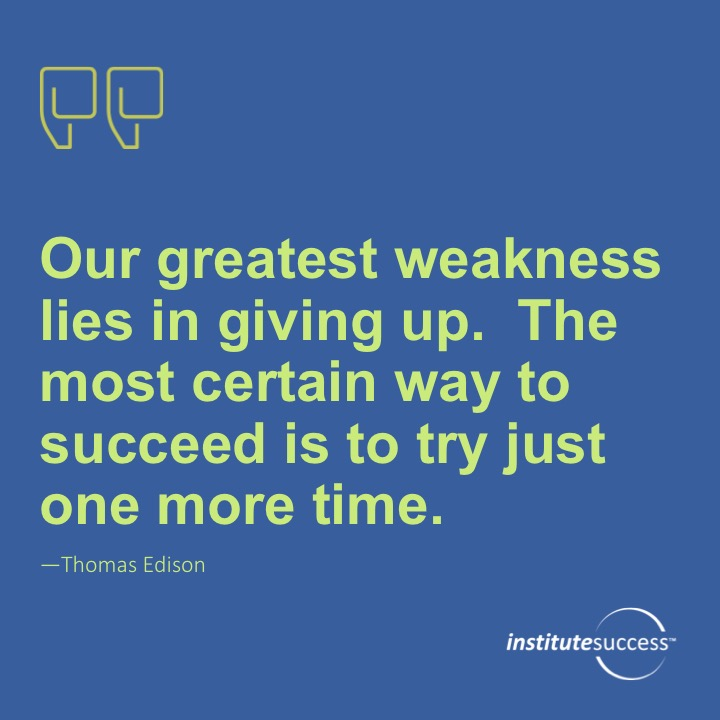 Our greatest weakness lies in giving up. The most certain way to succeed is to try just one more time.