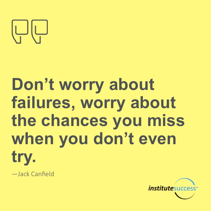 Don't worry about failures, worry about the chances you miss when you don't even try.	Jack Canfield