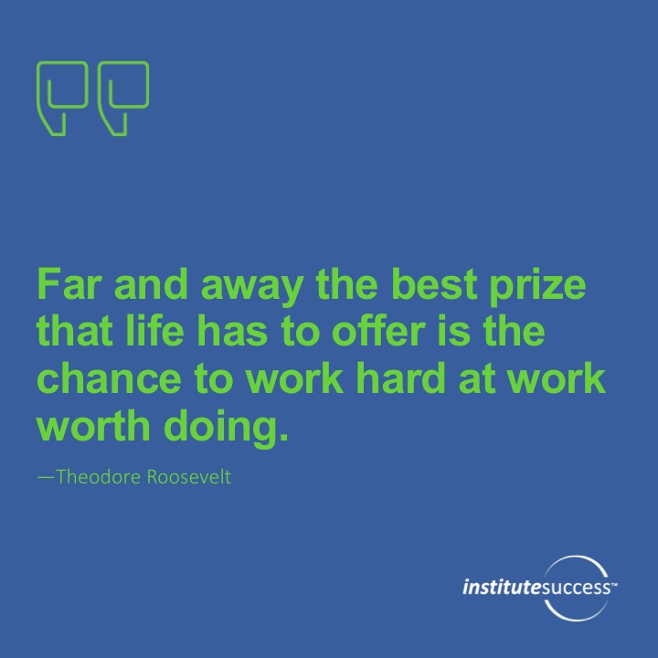 Far and away the best prize that life has to offer is the chance to work hard at work worth doing.	Theodore Roosevelt