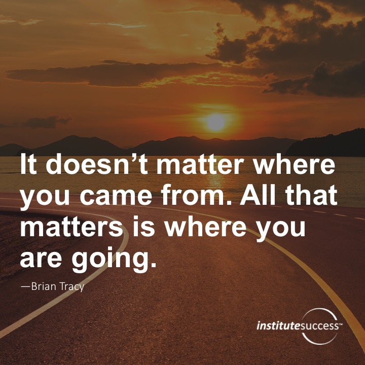 It doesn't matter where you came from. All that matters is where you are going.	Brian Tracy
