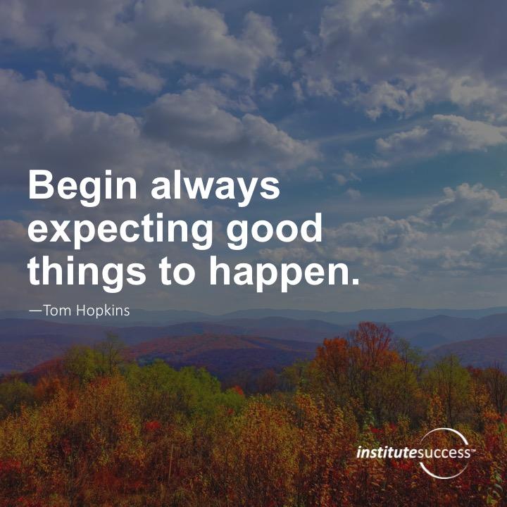 Begin always expecting good things to happen.  Tom Hopkins