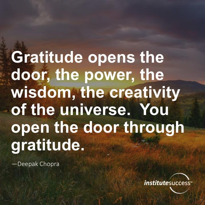 Gratitude opens the door, the power, the wisdom, the creativity of the universe. You open the door through gratitude.Deepak Chopra