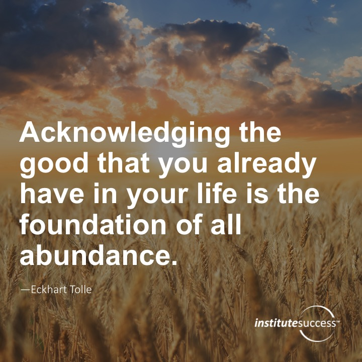 Acknowledging the good that you already have in your life is the foundation for all abundance.	Eckhart Tolle