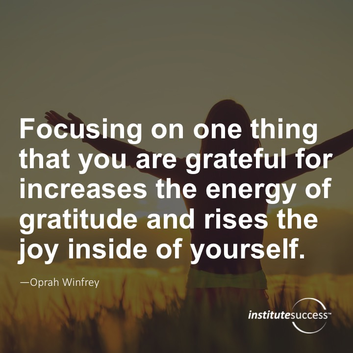 Focusing on one thing that you are grateful for increases the energy of gratitude and rises the joy inside yourself.	Oprah Winfrey