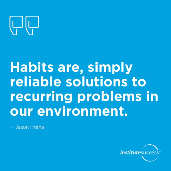 Habits are, simply, reliable solutions to recurring problems in our environment.   Jason Hreha