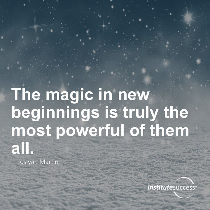 The magic in new beginnings is truly the most powerful of them all.Josiyah Martin