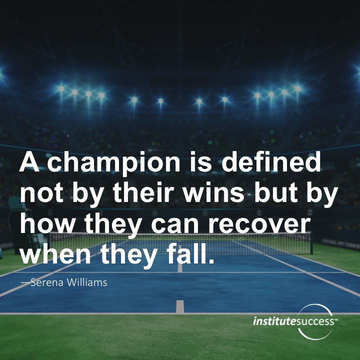 A champion is defined not by their wins but by how they can recover when they fall. Serena Williams