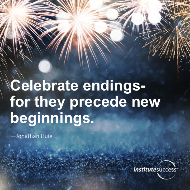 Celebrate endings—for they precede new beginningsJonathan Huie