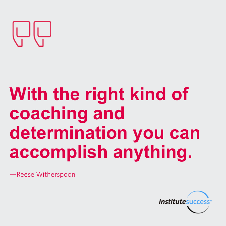 With the right kind of coaching and determination you can accomplish anything.Reese Witherspoon