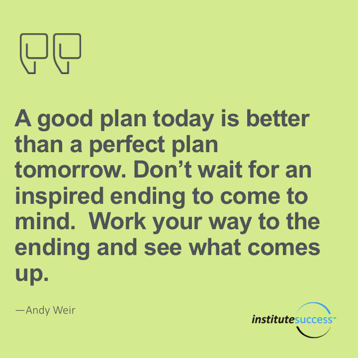 A good plan today is better than a perfect plan tomorrow. Don't wait for an inspired ending to come to mind. Work your way to the ending and see what comes up.	Andy Weir