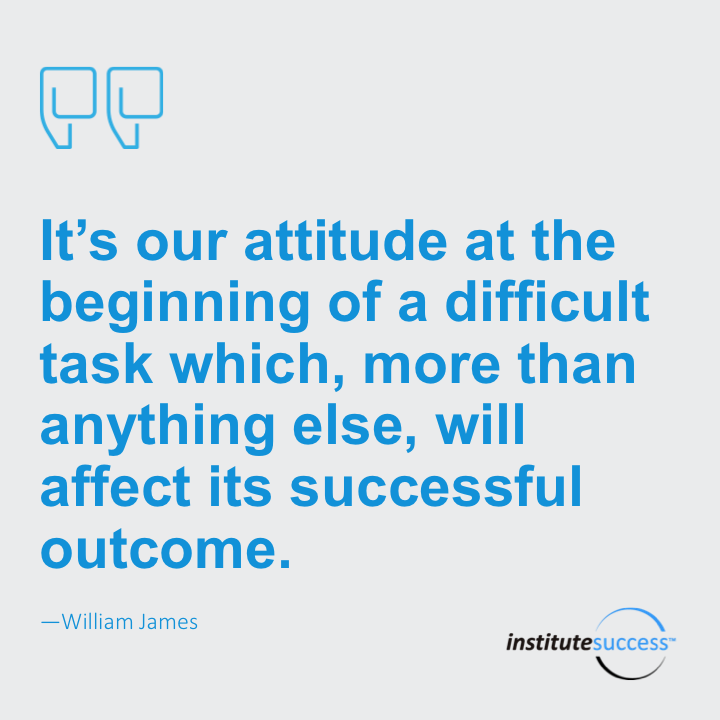It is our attitude at the beginning of a difficult task which, more than anything else, will affect its successful outcome.William James