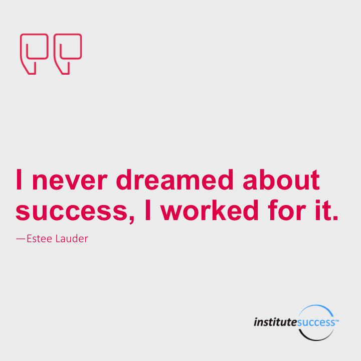 I never dreamed about success, I worked for it. Estee lauder