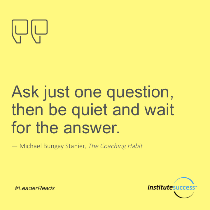 Ask just one question, then be quiet and wait for the answer.Michael Bungay Stanier