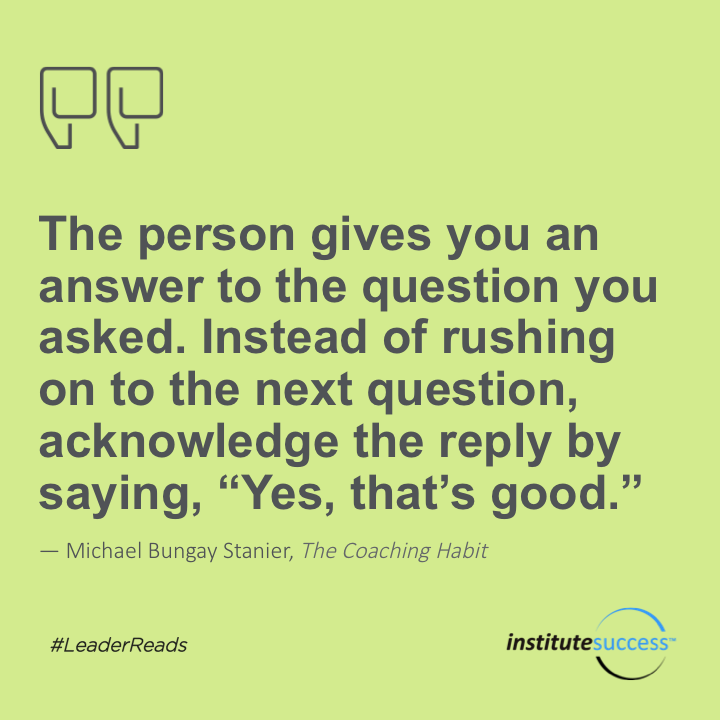 """The person gives you an answer to the question you asked. Instead of rushing on to the next question, acknowledge the reply by saying, """"Yes, that's good.'""""Michael Bungay Stanier"""