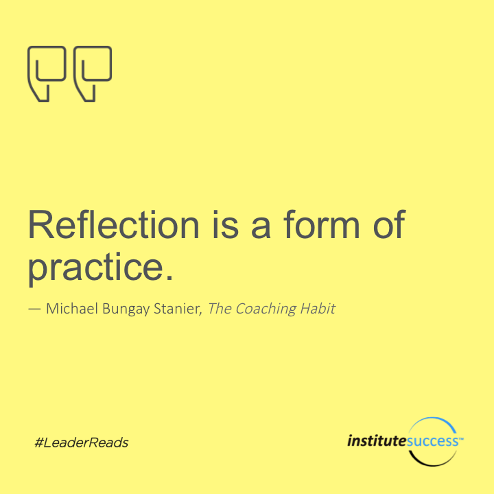 Reflection is a form of practice.	Michael Bungay Stanier