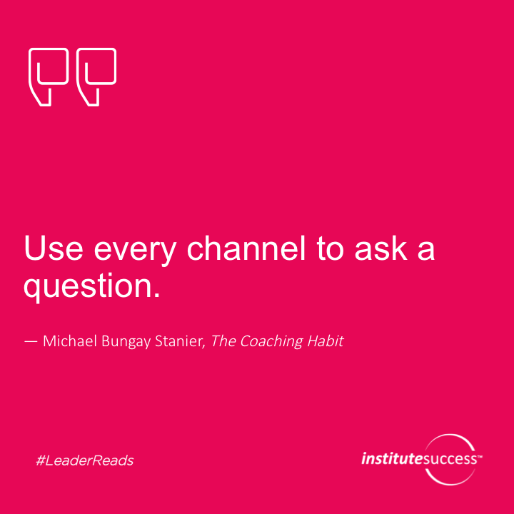 Use every channel to ask a question.Michael Bungay Stanier
