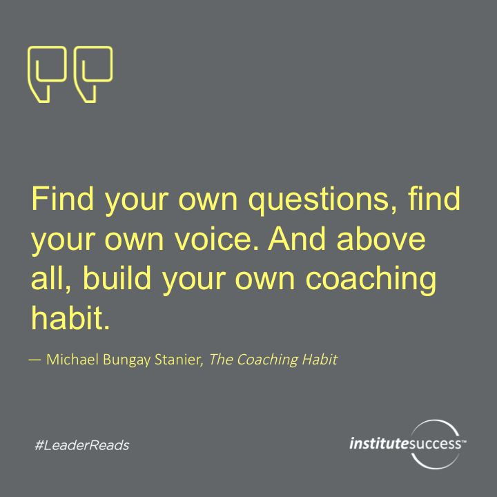 Find your own questions, find your own voice. And above all, build your own coaching habit.Michael Bungay Stanier