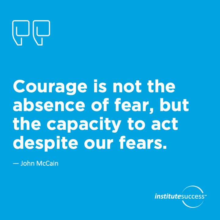 Courage is not the absence of fear, but the capacity to act despite our fears.	John McCain