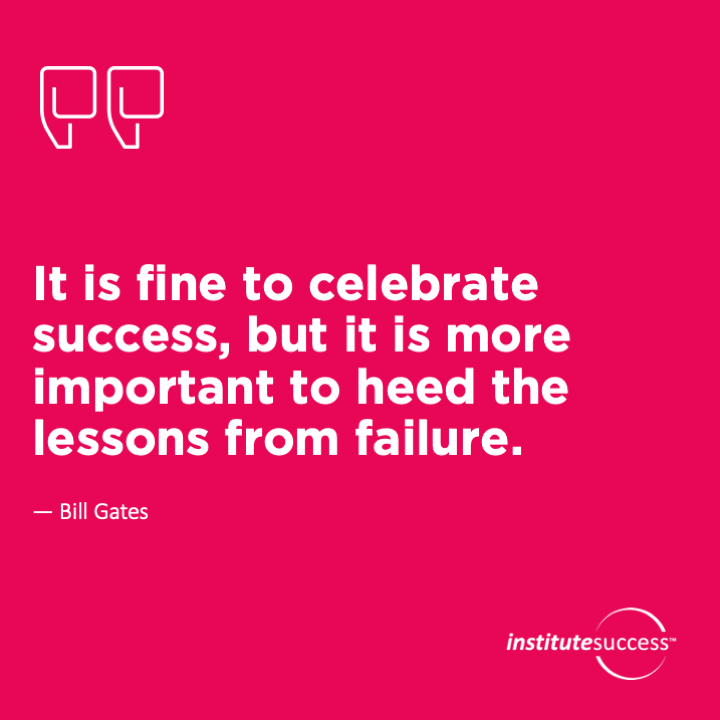 It is fine to celebrate success, but it is more important to heed the lessons from failure. 	Bill Gates
