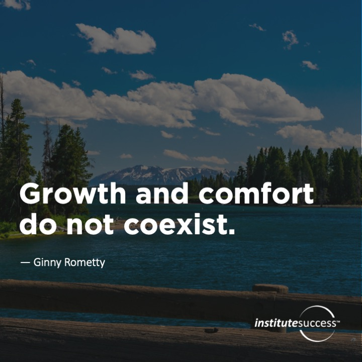 Growth and comfort do not coexist.Ginny Rometty