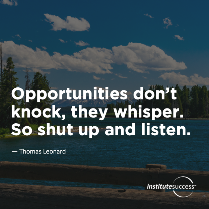 Opportunities don't knock, they whisper. So shut up and listen.Thomas Leonard