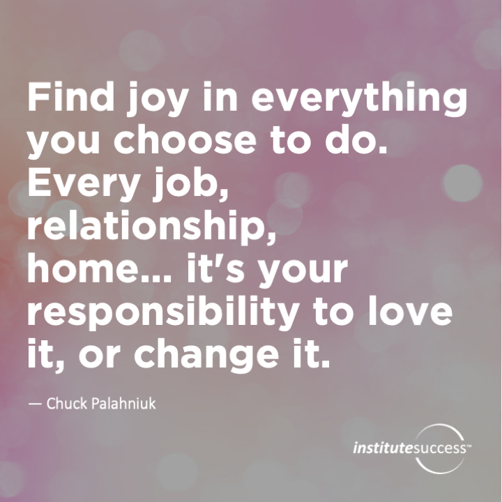Find joy in everything you choose to do. Every job, relationship, home… it's your responsibility to love it, or change it.	Chuck Palahniuk