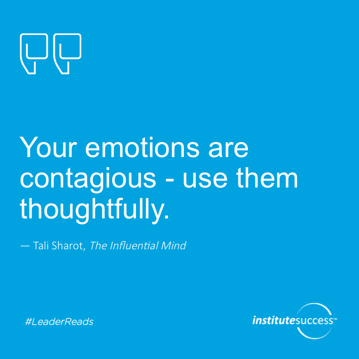 Your emotions are contagious—use them thoughtfully.Tali Sharot