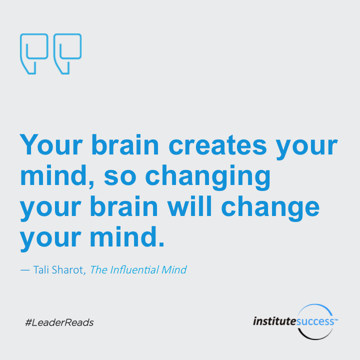 Your brain creates your mind, so changing your brain will change your mind.	Tali Sharot