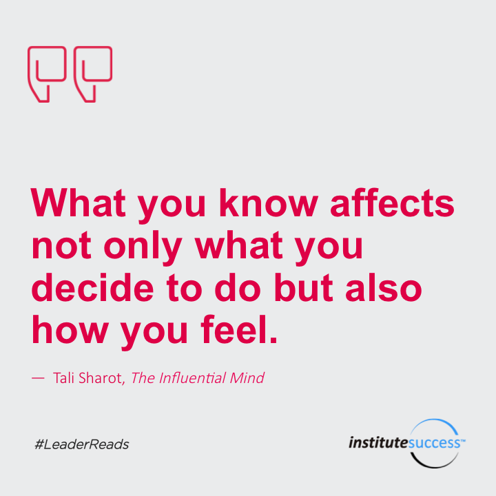 What you know affects not only what you decide to do but also how you feel.Tali Sharot