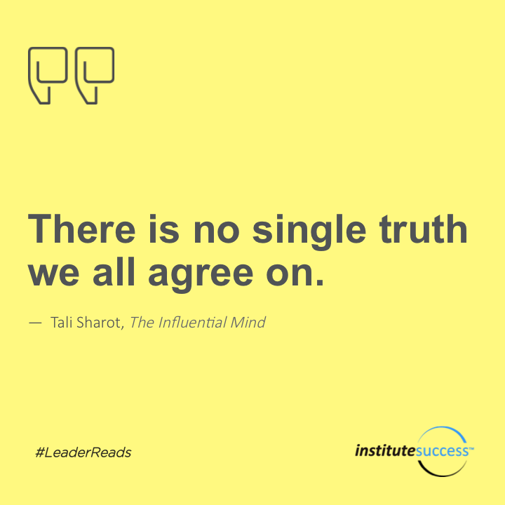 There is no single truth we all agree on.Tali Sharot