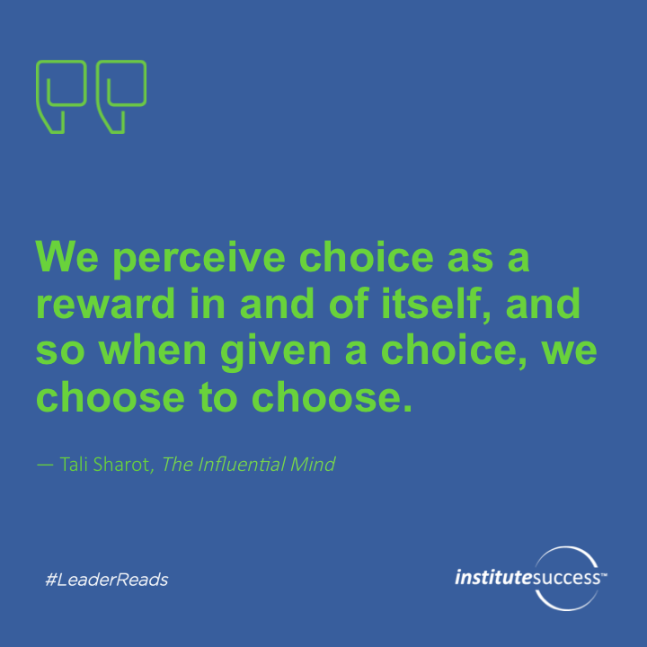 We perceive choice as a reward in and of itself, and so when given a choice, we choose to choose.Tali Sharot