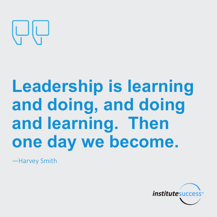 Leadership is learning and doing, and doing and learning. Then one day we become. Harvey Smith