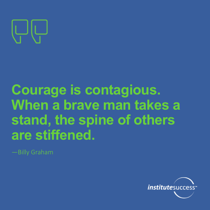 Courage is contagious. When a brave man takes a stand, the spines of others are often stiffened.Billy Graham