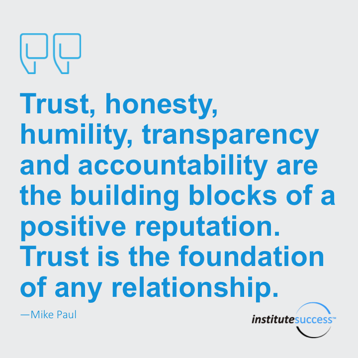 Trust, honesty, humility, transparency and accountability are the building blocks of a positive reputation. Trust is the foundation of any relationship.  Mike Paul