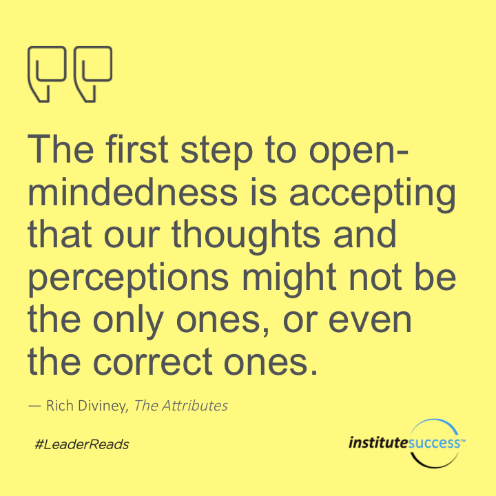The first step to open-mindedness is accepting that our thoughts and perceptions might not be the only ones, or even the correct ones.Rich Diviney