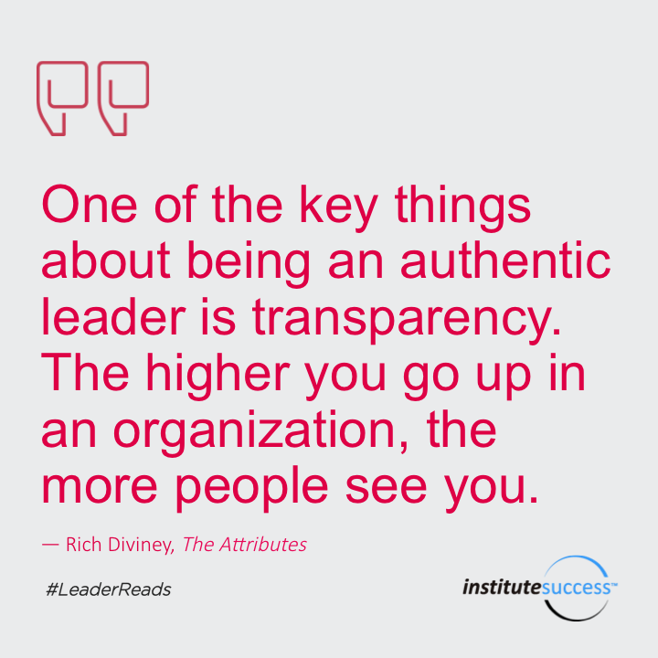 One of the key things about being an authentic leader is transparency. The higher you go up in an organization, the more people see you.Rich Diviney