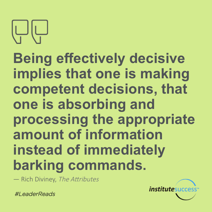 Being effectively decisive implies that one is making competent decisions, that one is absorbing and processing the appropriate amount of information instead of just immediately barking commands.Rich Diviney