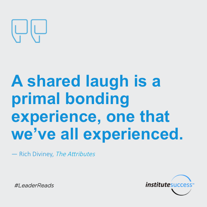 A shared laugh is a primal bonding experience, one that we've all experienced.Rich Diviney