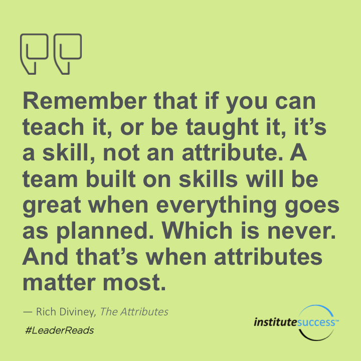 Remember that if you can teach it, or be taught it, it's a skill, not an attribute. A team built on skills will be great when everything goes as planned. Which is never. And that's when attributes matter most.  Rich Diviney