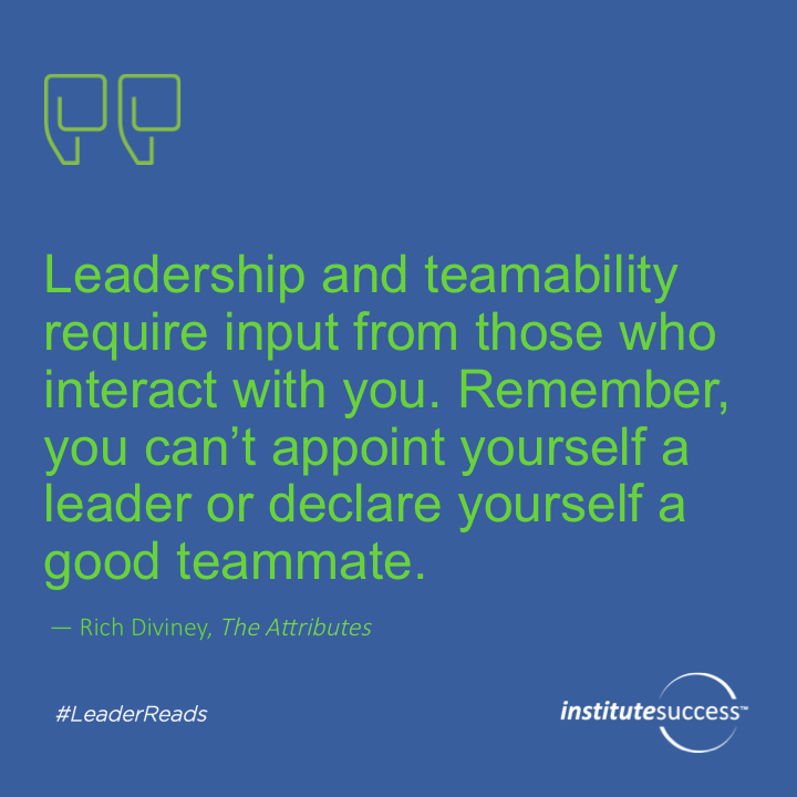 Leadership and teamability require input from those who interact with you. Remember, you can't appoint yourself a leader or declare yourself a good teammate. Rich Diviney