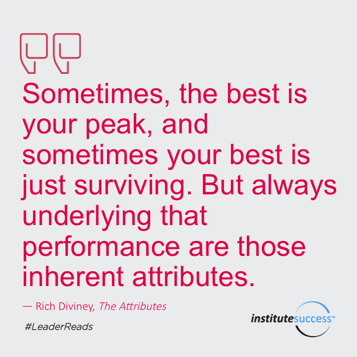 Sometimes, the best is your peak, and sometimes your best is just surviving. But always underlying that performance are those inherent attributes.Rich Diviney